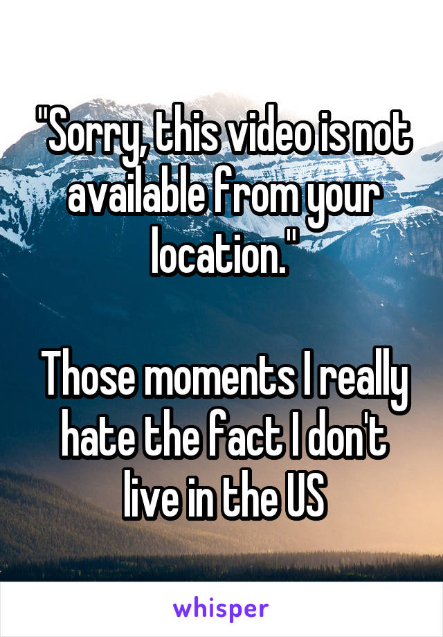 """Sorry, this video is not available from your location.""  Those moments I really hate the fact I don't live in the US"