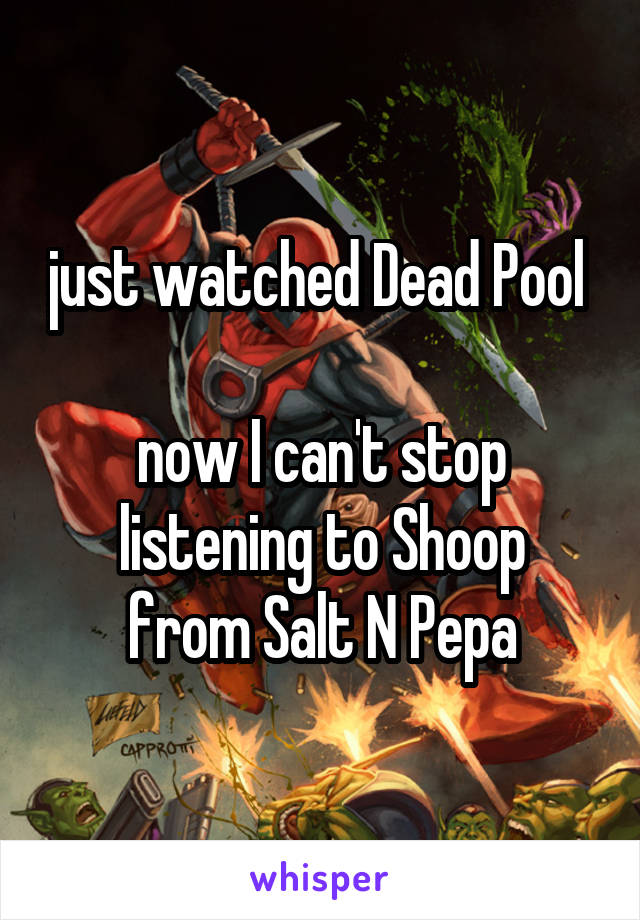 just watched Dead Pool   now I can't stop listening to Shoop from Salt N Pepa