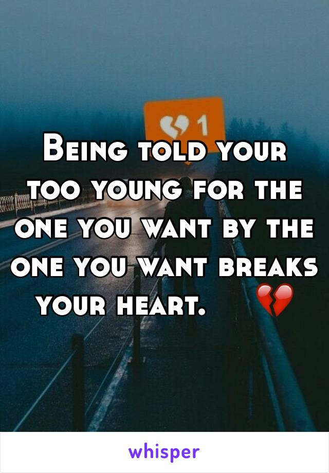 Being told your too young for the one you want by the one you want breaks your heart.     💔