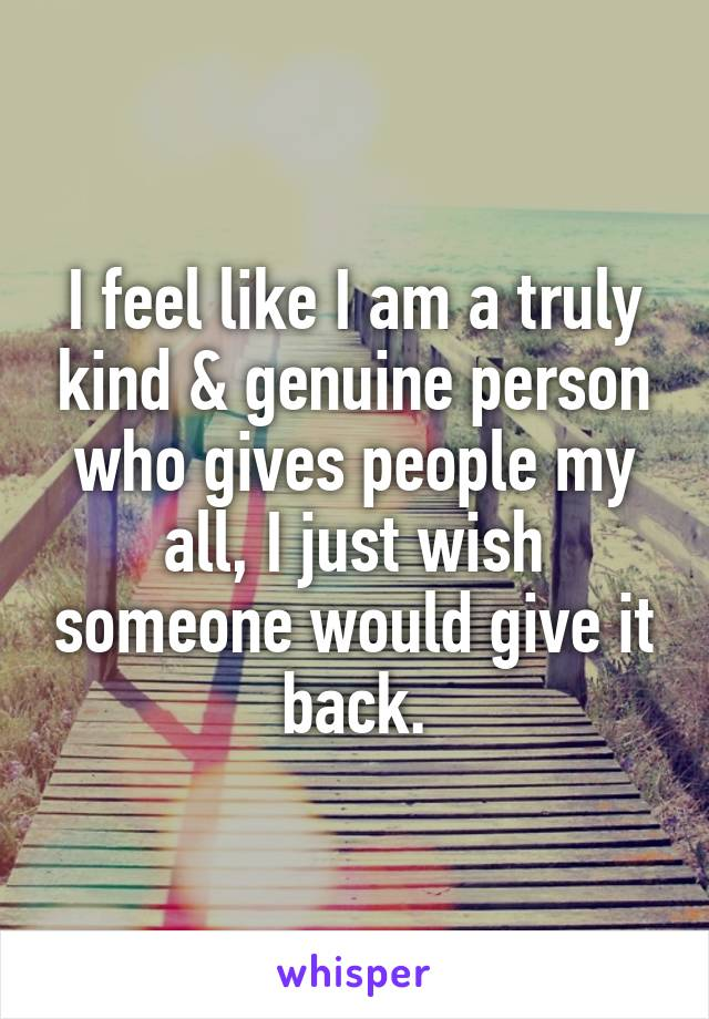 I feel like I am a truly kind & genuine person who gives people my all, I just wish someone would give it back.