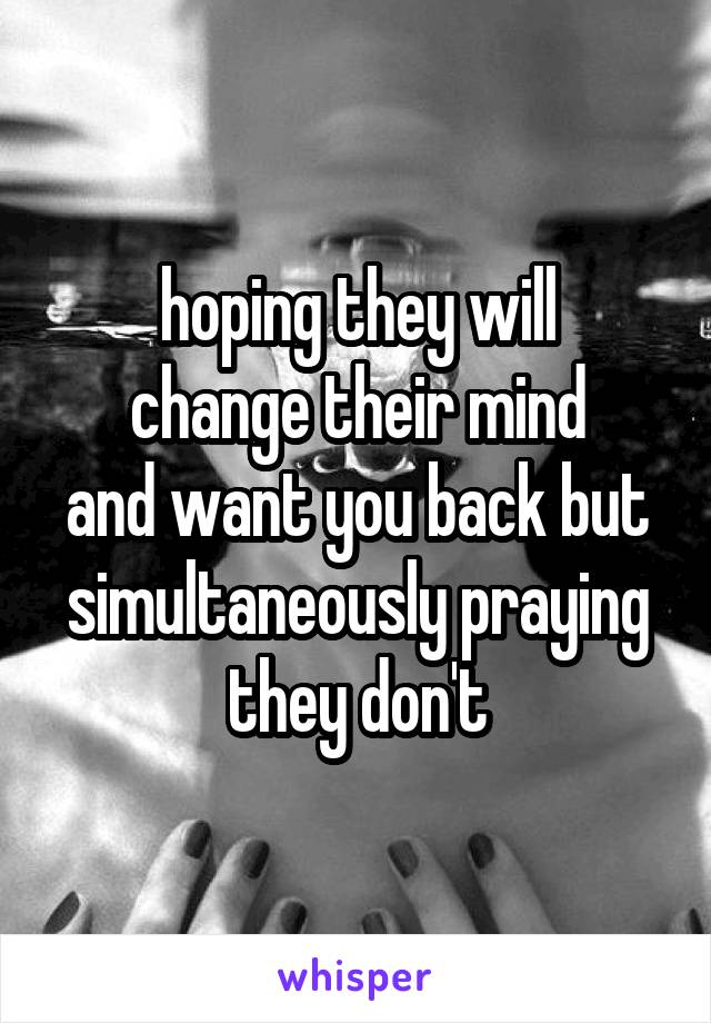 hoping they will change their mind and want you back but simultaneously praying they don't