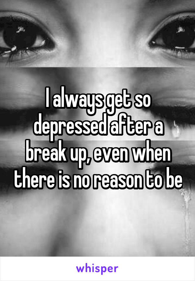 I always get so depressed after a break up, even when there is no reason to be