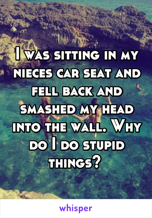 I was sitting in my nieces car seat and fell back and smashed my head into the wall. Why do I do stupid things?