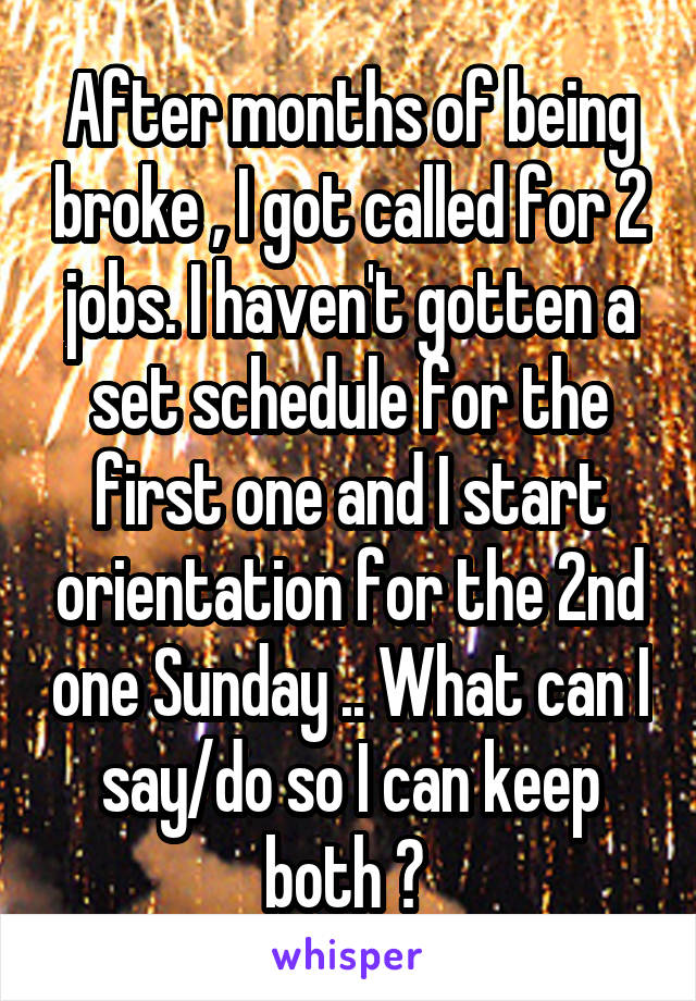 After months of being broke , I got called for 2 jobs. I haven't gotten a set schedule for the first one and I start orientation for the 2nd one Sunday .. What can I say/do so I can keep both ?