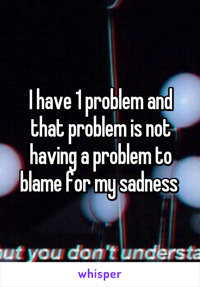 I have 1 problem and that problem is not having a problem to blame for my sadness