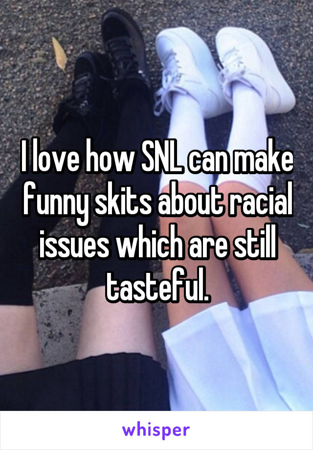 I love how SNL can make funny skits about racial issues which are still tasteful.