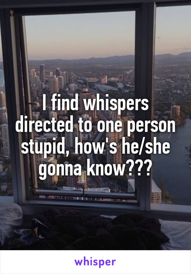 I find whispers directed to one person stupid, how's he/she gonna know???
