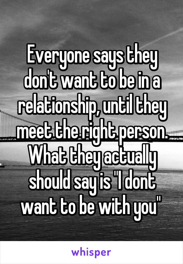 "Everyone says they don't want to be in a relationship, until they meet the right person. What they actually should say is ""I dont want to be with you"""