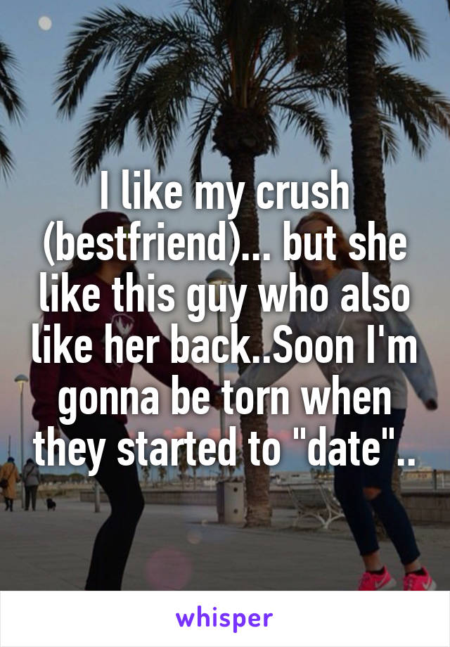"""I like my crush (bestfriend)... but she like this guy who also like her back..Soon I'm gonna be torn when they started to """"date"""".."""