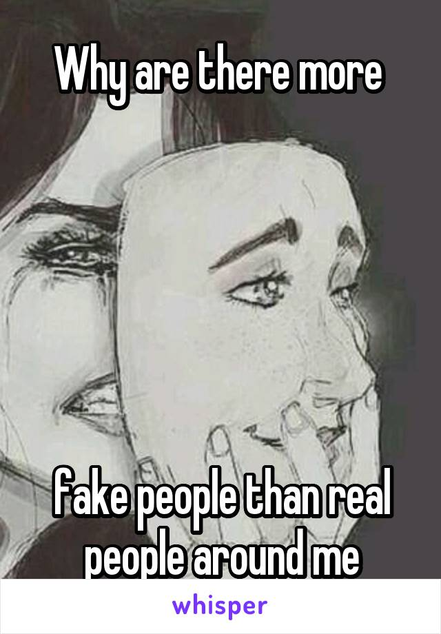 Why are there more        fake people than real people around me