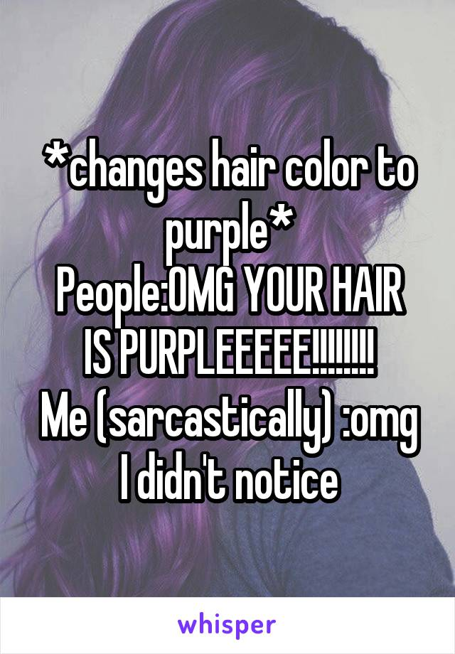 *changes hair color to purple* People:OMG YOUR HAIR IS PURPLEEEEE!!!!!!!! Me (sarcastically) :omg I didn't notice