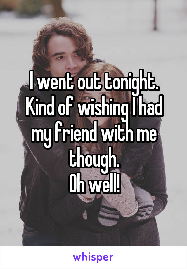 I went out tonight. Kind of wishing I had my friend with me though. Oh well!