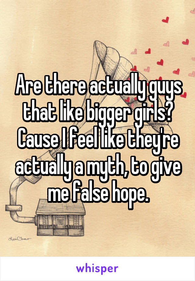 Are there actually guys that like bigger girls? Cause I feel like they're actually a myth, to give me false hope.