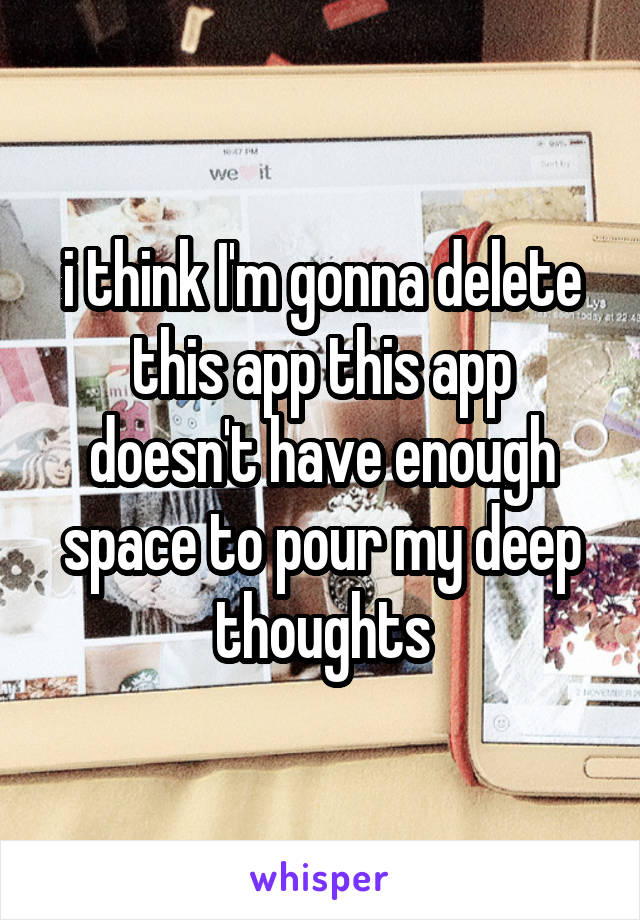 i think I'm gonna delete this app this app doesn't have enough space to pour my deep thoughts