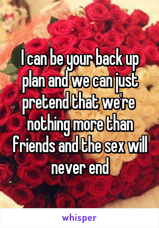 I can be your back up plan and we can just pretend that we're  nothing more than friends and the sex will never end