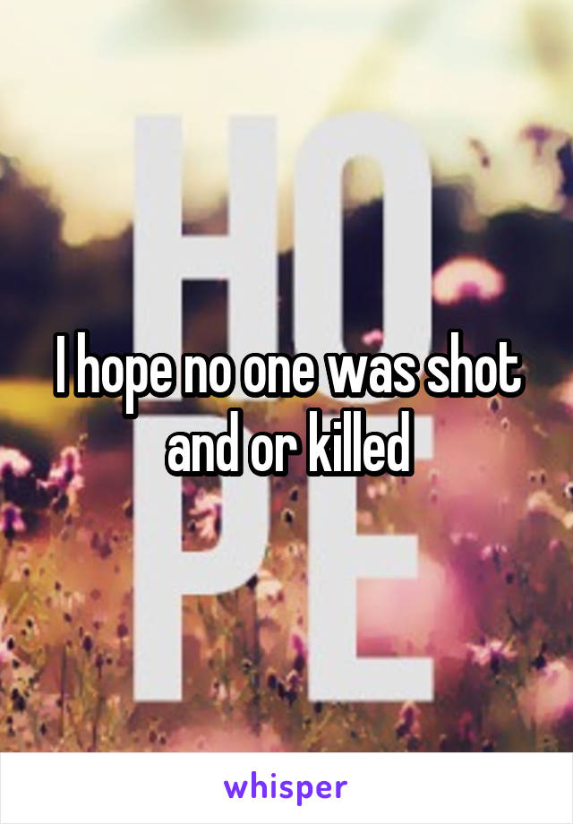 I hope no one was shot and or killed