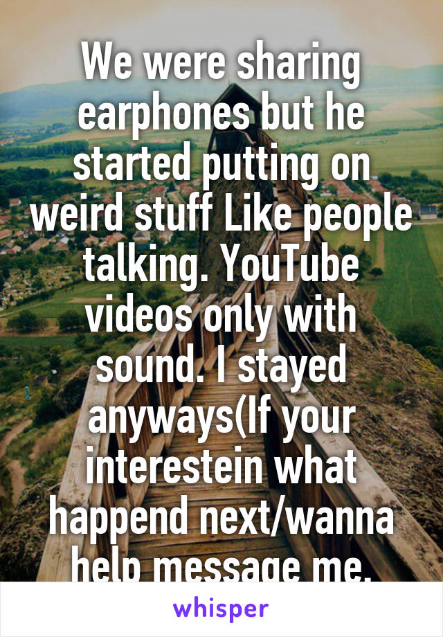 We were sharing earphones but he started putting on weird stuff Like people talking. YouTube videos only with sound. I stayed anyways(If your interestein what happend next/wanna help message me.