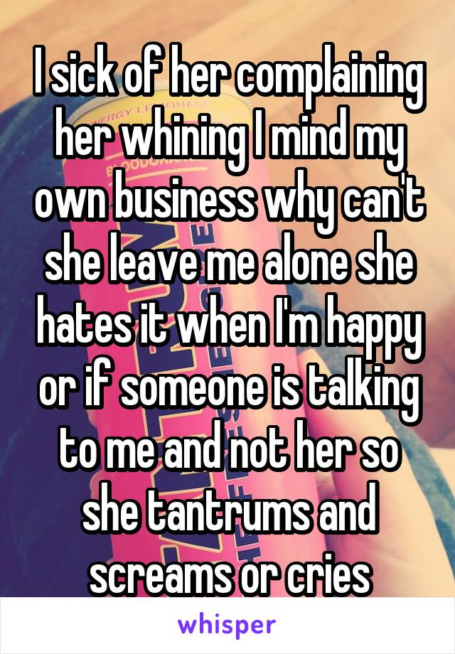 I sick of her complaining her whining I mind my own business why can't she leave me alone she hates it when I'm happy or if someone is talking to me and not her so she tantrums and screams or cries