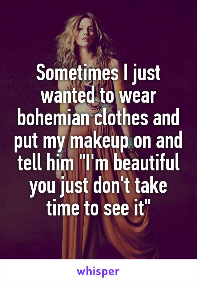 """Sometimes I just wanted to wear bohemian clothes and put my makeup on and tell him """"I'm beautiful you just don't take time to see it"""""""