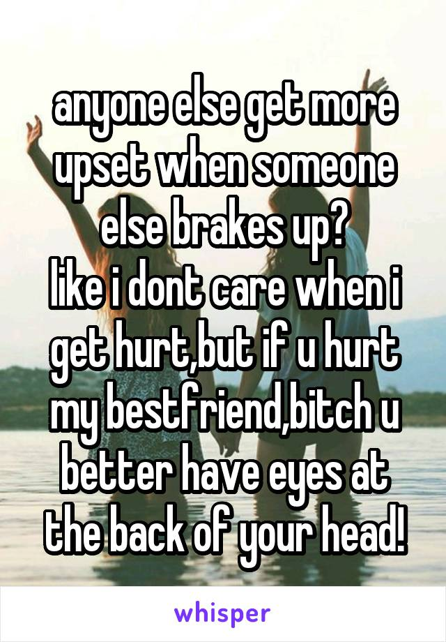 anyone else get more upset when someone else brakes up? like i dont care when i get hurt,but if u hurt my bestfriend,bitch u better have eyes at the back of your head!