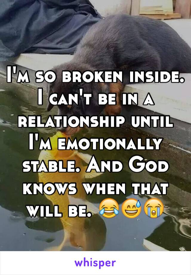 I'm so broken inside. I can't be in a relationship until I'm emotionally stable. And God knows when that will be. 😂😅😭