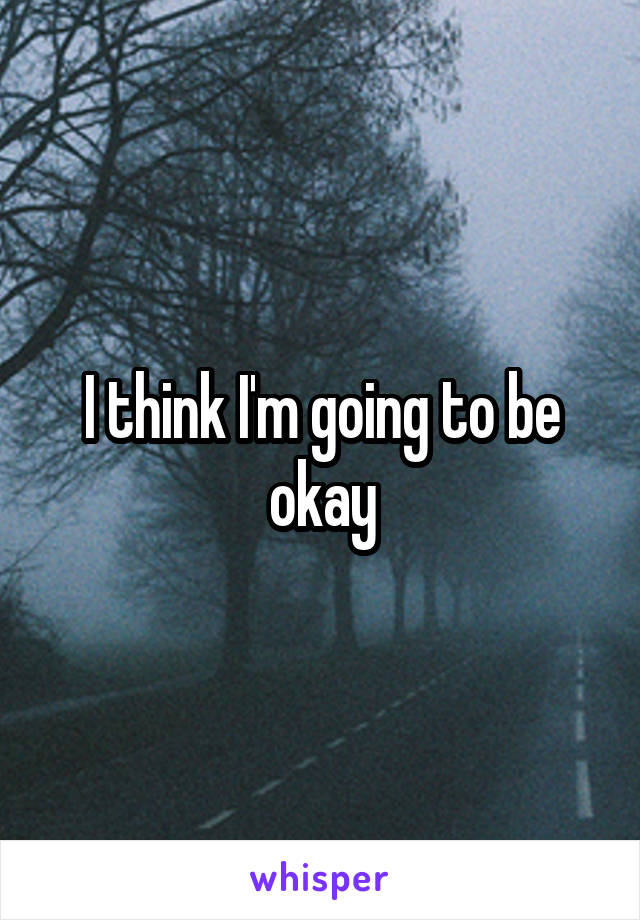 I think I'm going to be okay