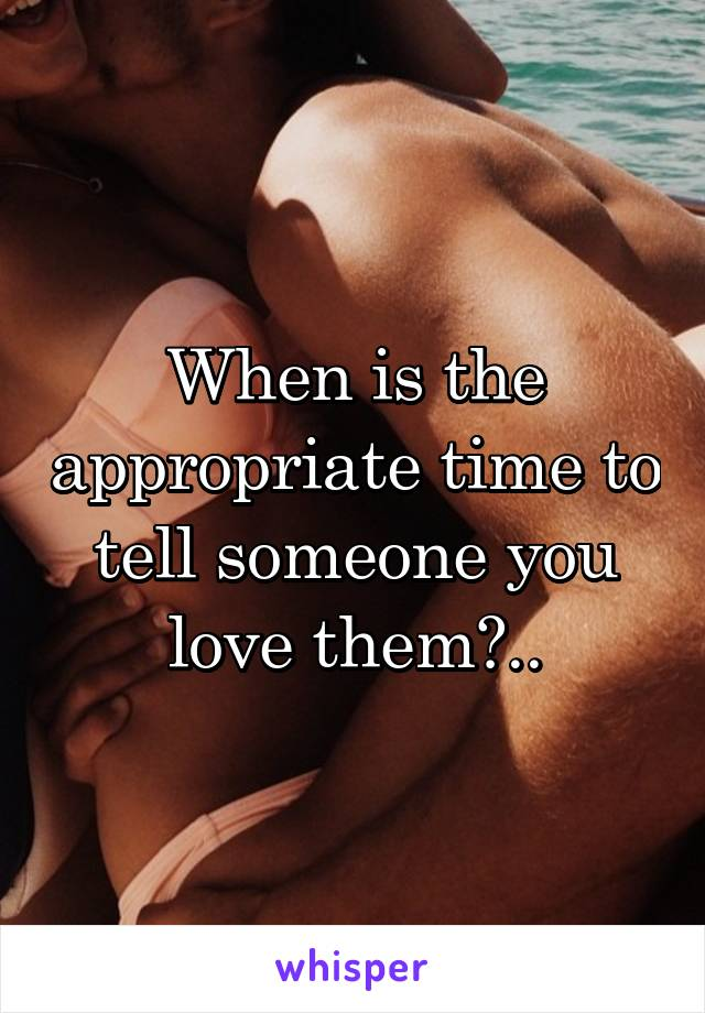When is the appropriate time to tell someone you love them?..