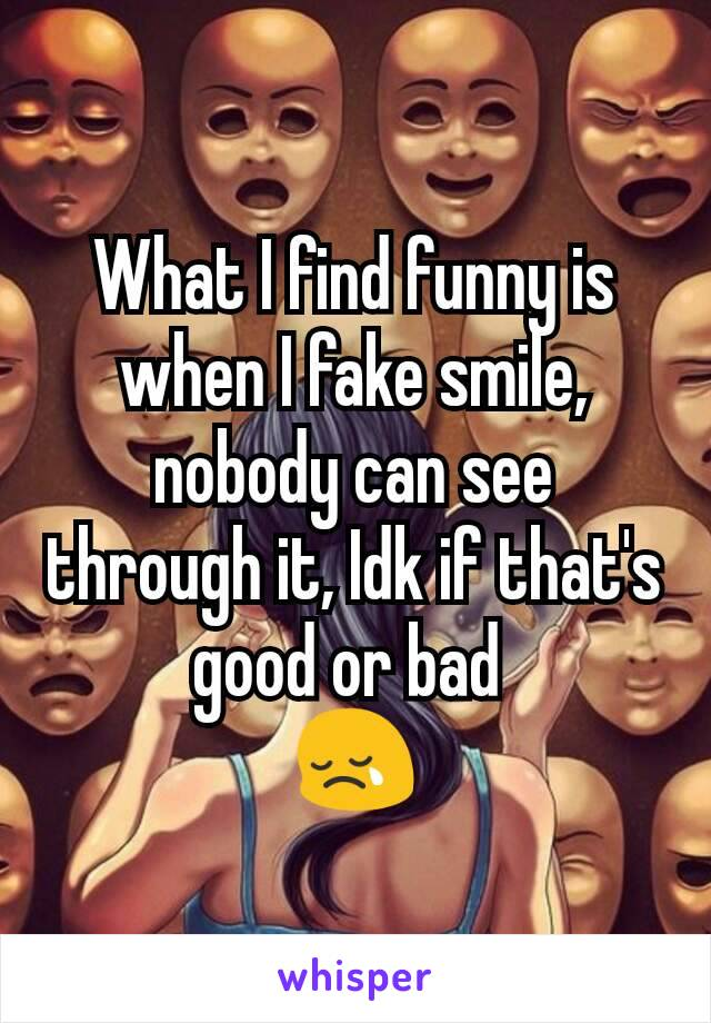 What I find funny is when I fake smile, nobody can see through it, Idk if that's good or bad  😢