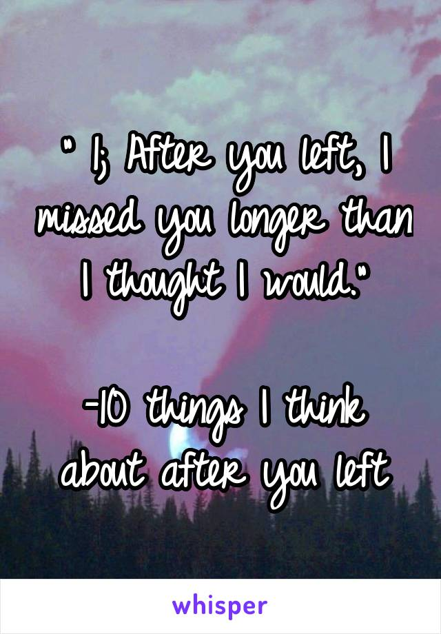 """ 1; After you left, I missed you longer than I thought I would.""  -10 things I think about after you left"