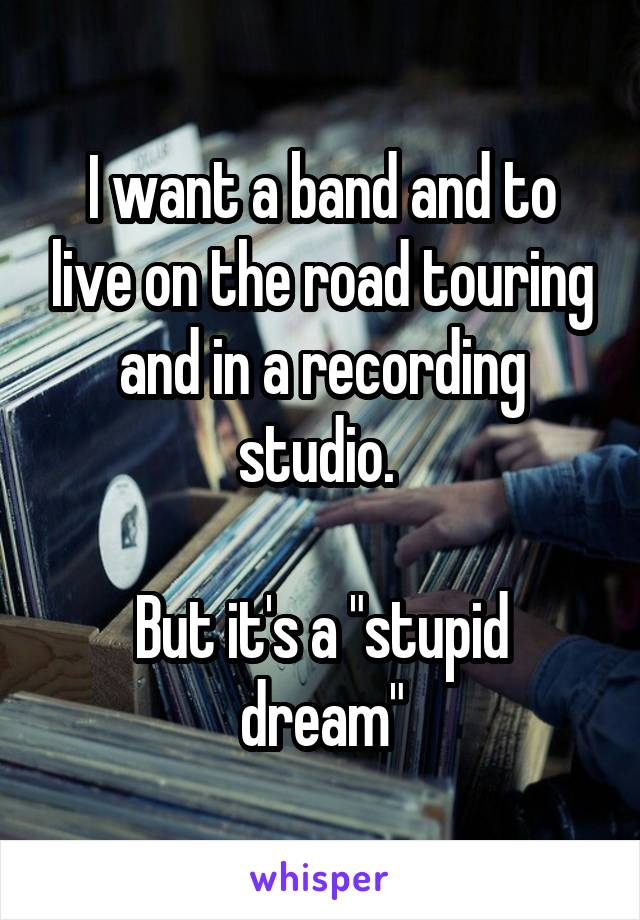 """I want a band and to live on the road touring and in a recording studio.   But it's a """"stupid dream"""""""