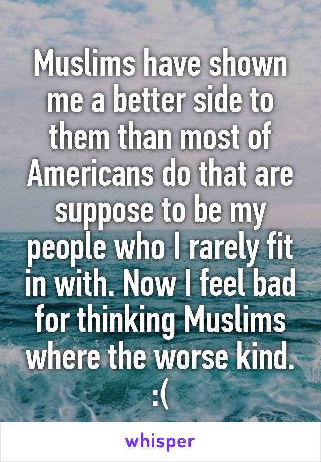 Muslims have shown me a better side to them than most of Americans do that are suppose to be my people who I rarely fit in with. Now I feel bad for thinking Muslims where the worse kind. :(