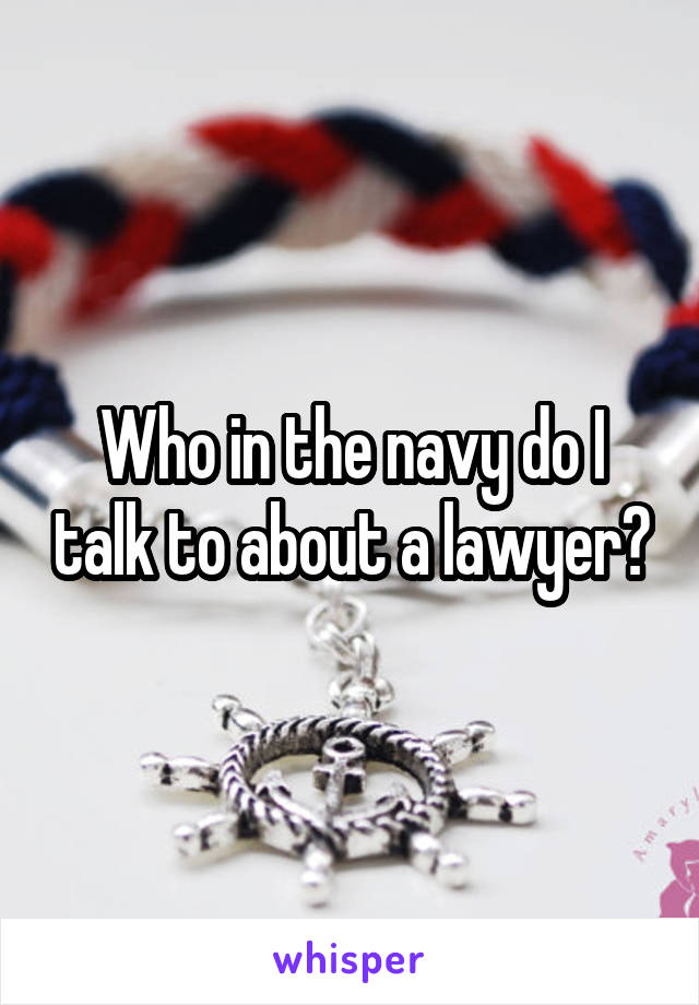 Who in the navy do I talk to about a lawyer?