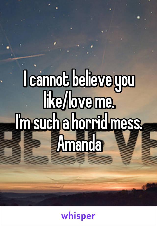 I cannot believe you like/love me. I'm such a horrid mess. Amanda