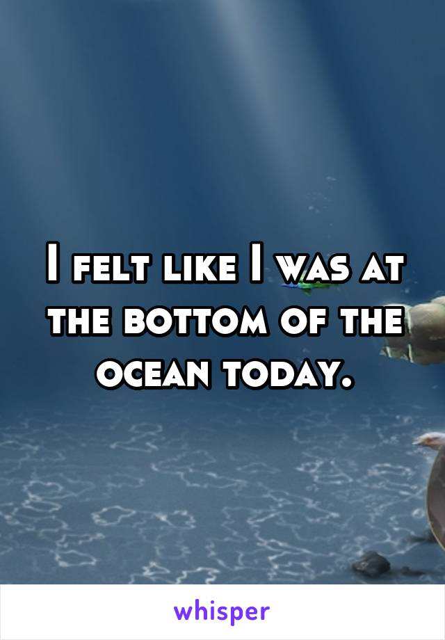 I felt like I was at the bottom of the ocean today.