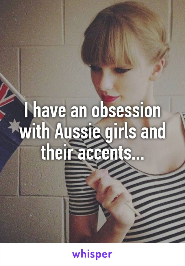 I have an obsession with Aussie girls and their accents...