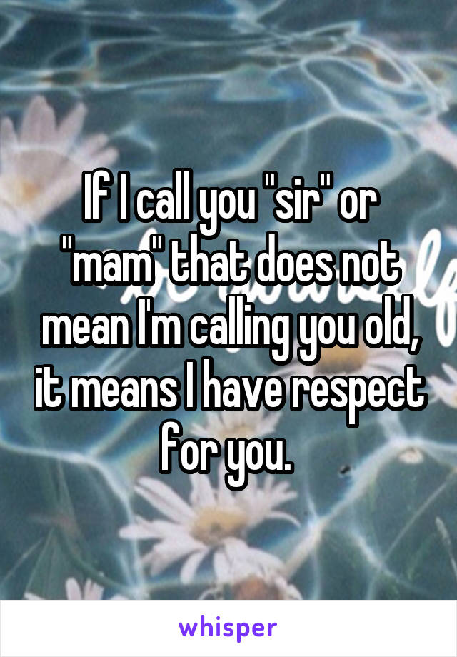 "If I call you ""sir"" or ""mam"" that does not mean I'm calling you old, it means I have respect for you."