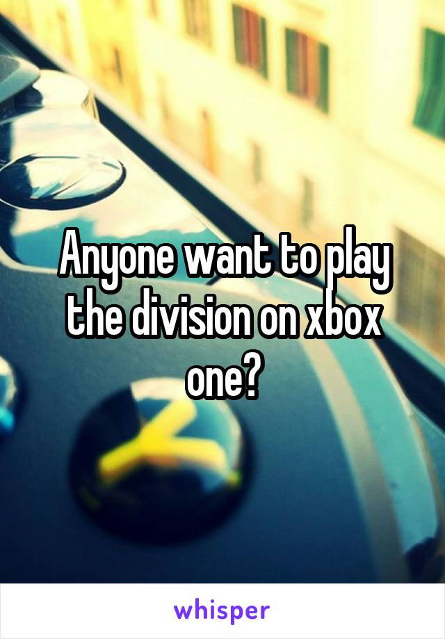 Anyone want to play the division on xbox one?