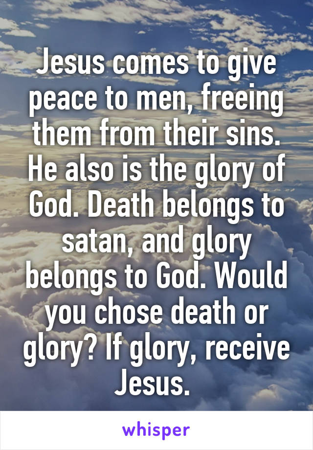 Jesus comes to give peace to men, freeing them from their sins. He also is the glory of God. Death belongs to satan, and glory belongs to God. Would you chose death or glory? If glory, receive Jesus.