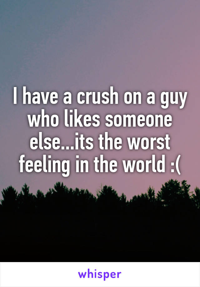 I have a crush on a guy who likes someone else...its the worst feeling in the world :(