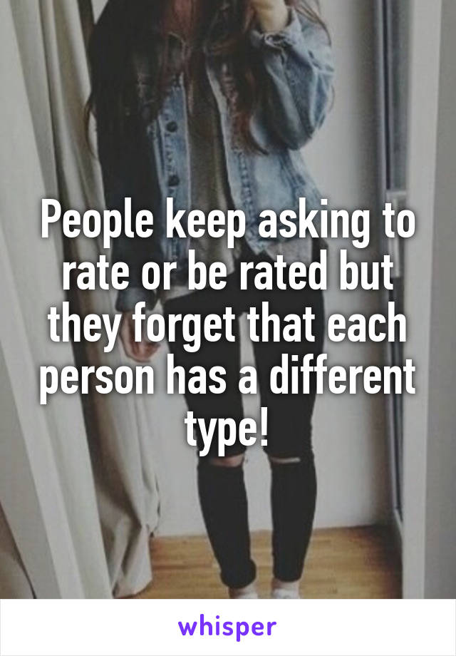 People keep asking to rate or be rated but they forget that each person has a different type!