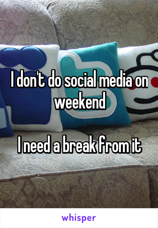 I don't do social media on weekend  I need a break from it