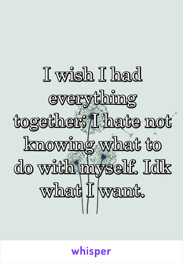 I wish I had everything together; I hate not knowing what to do with myself. Idk what I want.
