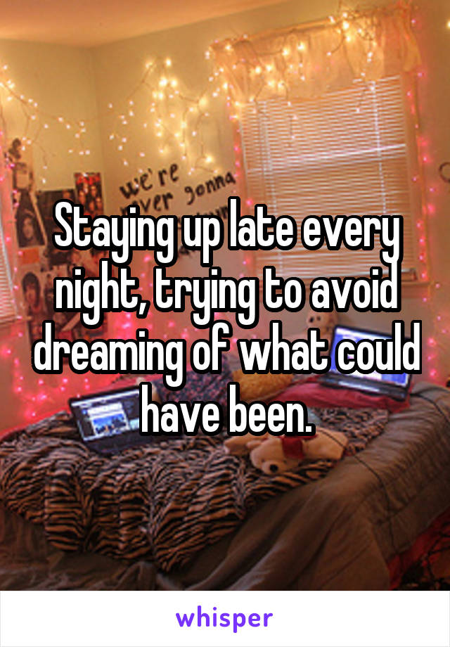 Staying up late every night, trying to avoid dreaming of what could have been.