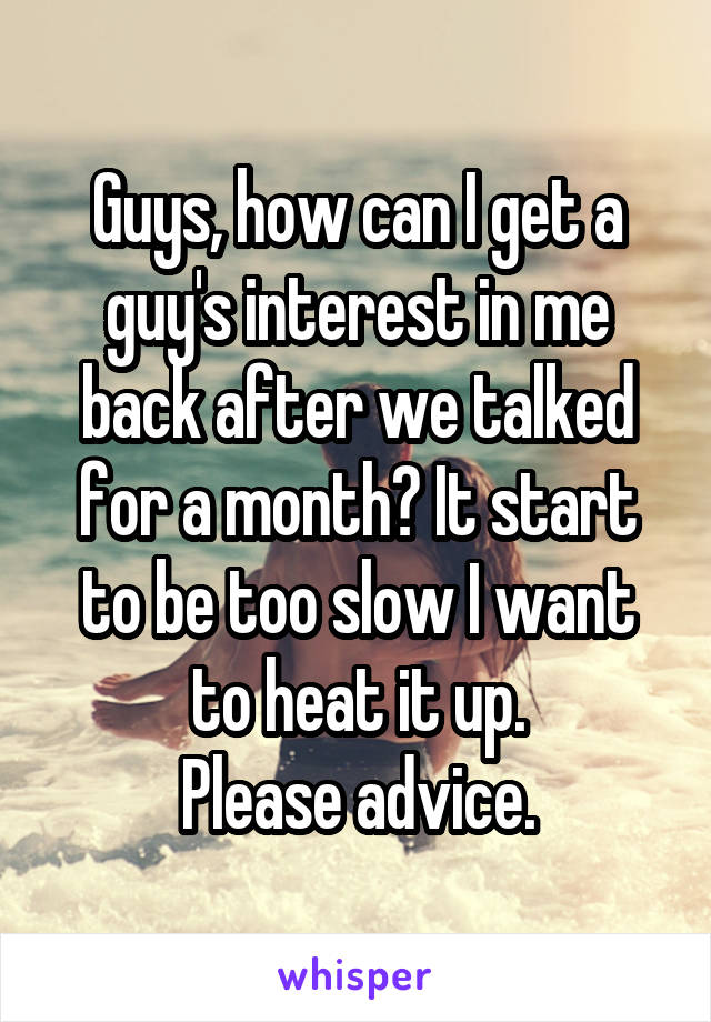 Guys, how can I get a guy's interest in me back after we talked for a month? It start to be too slow I want to heat it up. Please advice.