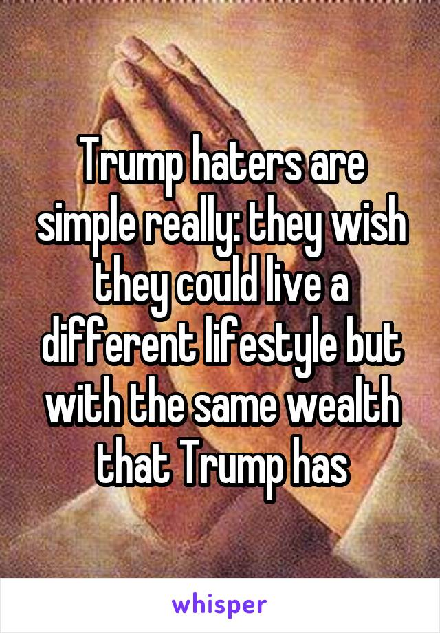 Trump haters are simple really: they wish they could live a different lifestyle but with the same wealth that Trump has