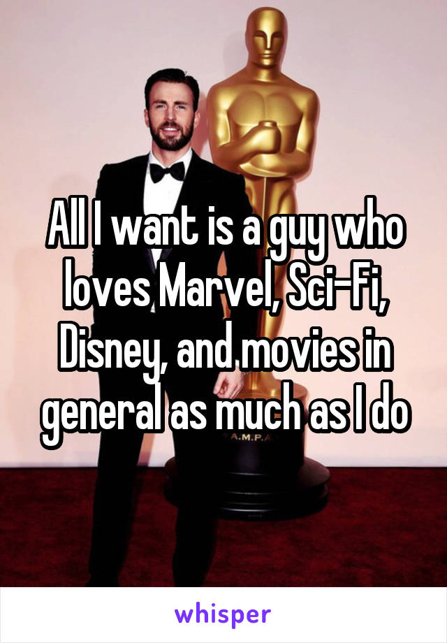 All I want is a guy who loves Marvel, Sci-Fi, Disney, and movies in general as much as I do