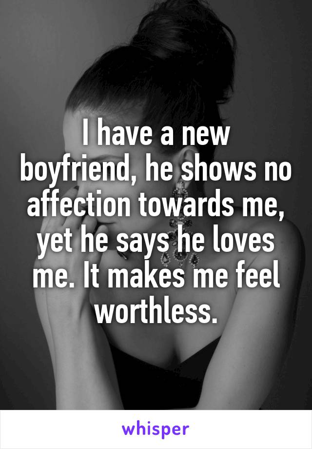 I have a new boyfriend, he shows no affection towards me, yet he says he loves me. It makes me feel worthless.