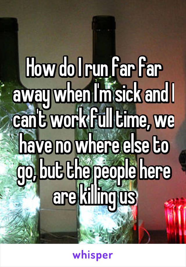 How do I run far far away when I'm sick and I can't work full time, we have no where else to go, but the people here are killing us