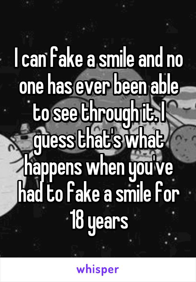 I can fake a smile and no one has ever been able to see through it. I guess that's what happens when you've had to fake a smile for 18 years