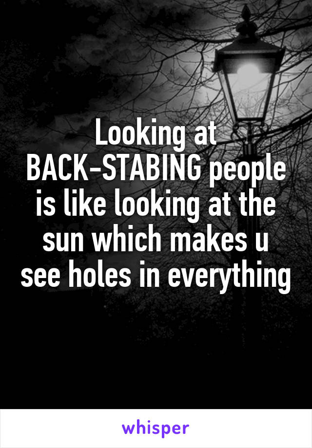 Looking at BACK-STABING people is like looking at the sun which makes u see holes in everything